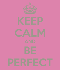 Poster: KEEP CALM AND BE PERFECT