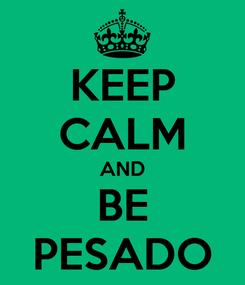 Poster: KEEP CALM AND BE PESADO