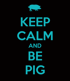Poster: KEEP CALM AND BE PIG