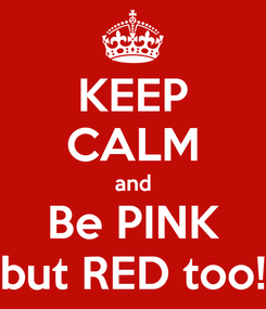 Poster: KEEP CALM and Be PINK but RED too!