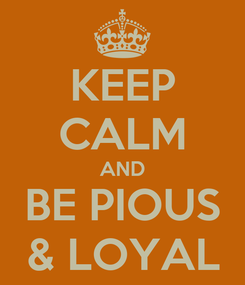 Poster: KEEP CALM AND BE PIOUS & LOYAL
