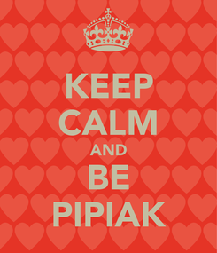 Poster: KEEP CALM AND BE PIPIAK