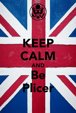 Poster: KEEP CALM AND Be Plicer