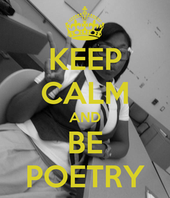 Poster: KEEP CALM AND BE POETRY