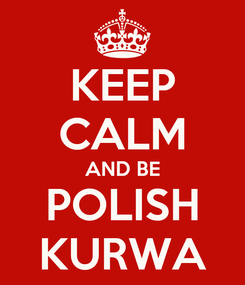 Poster: KEEP CALM AND BE POLISH KURWA