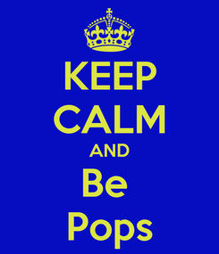 Poster: KEEP CALM AND Be  Pops