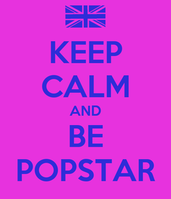 Poster: KEEP CALM AND BE POPSTAR