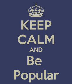 Poster: KEEP CALM AND Be  Popular