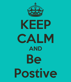 Poster: KEEP CALM AND Be  Postive