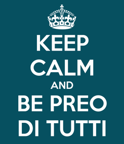 Poster: KEEP CALM AND BE PREO DI TUTTI