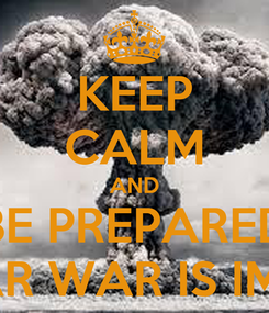 Poster: KEEP CALM AND BE PREPARED NUCLEAR WAR IS IMMINENT