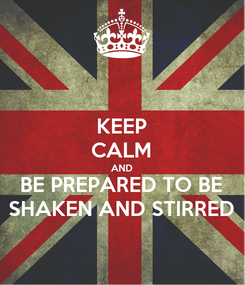 Poster: KEEP CALM AND BE PREPARED TO BE SHAKEN AND STIRRED