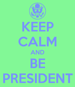 Poster: KEEP CALM AND BE PRESIDENT