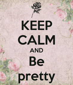 Poster: KEEP CALM AND Be pretty