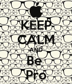 Poster: KEEP CALM AND Be  Pro