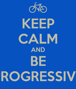 Poster: KEEP CALM AND BE PROGRESSIVE