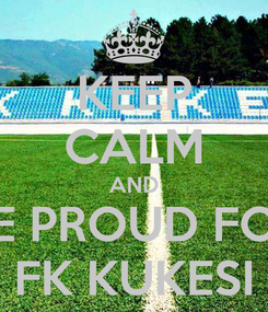 Poster: KEEP CALM AND BE PROUD FOR FK KUKESI