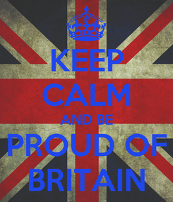 Poster: KEEP CALM AND BE PROUD OF BRITAIN