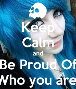 Poster: Keep Calm and Be Proud Of Who you are!