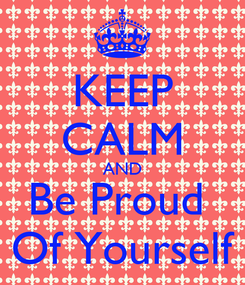 Poster: KEEP CALM AND Be Proud  Of Yourself