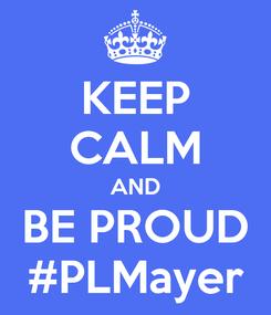 Poster: KEEP CALM AND BE PROUD #PLMayer