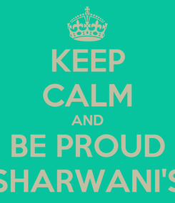 Poster: KEEP CALM AND BE PROUD SHARWANI'S