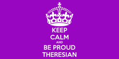 Poster: KEEP CALM AND BE PROUD THERESIAN