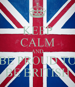 Poster: KEEP CALM AND BE PROUD TO BE BRITISH