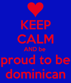 Poster: KEEP CALM AND be  proud to be dominican