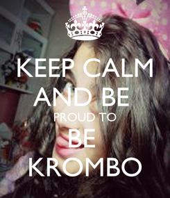 Poster: KEEP CALM AND BE  PROUD TO BE  KROMBO