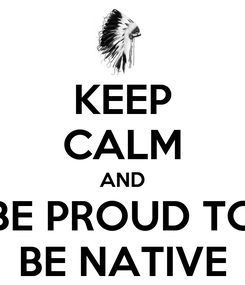 Poster: KEEP CALM AND BE PROUD TO BE NATIVE
