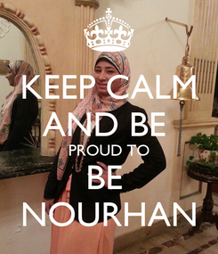 Poster: KEEP CALM AND BE  PROUD TO BE  NOURHAN
