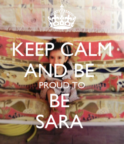 Poster: KEEP CALM AND BE  PROUD TO BE  SARA