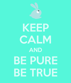 Poster: KEEP CALM AND BE PURE BE TRUE