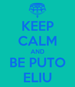 Poster: KEEP CALM AND BE PUTO ELIU