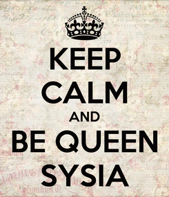 Poster: KEEP CALM AND BE QUEEN SYSIA