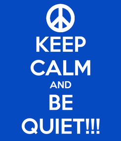 Poster: KEEP CALM AND BE QUIET!!!