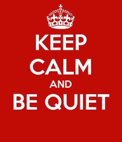 Poster: KEEP CALM AND BE QUIET