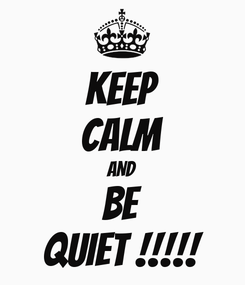 Poster: KEEP CALM AND BE QUIET !!!!!