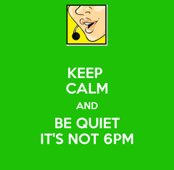 Poster: KEEP  CALM AND BE QUIET IT'S NOT 6PM