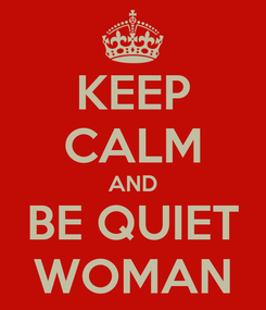 Poster: KEEP CALM AND BE QUIET WOMAN
