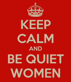 Poster: KEEP CALM AND BE QUIET WOMEN