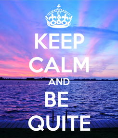 Poster: KEEP CALM AND BE  QUITE