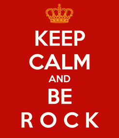Poster: KEEP CALM AND BE R O C K