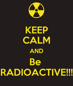 Poster: KEEP CALM AND Be  RADIOACTIVE!!!