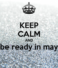 Poster: KEEP CALM AND be ready in may