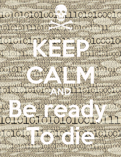 Poster: KEEP CALM AND Be ready  To die