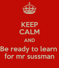 Poster: KEEP CALM AND Be ready to learn  for mr sussman