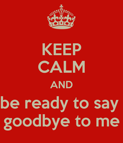 Poster: KEEP CALM AND be ready to say  goodbye to me
