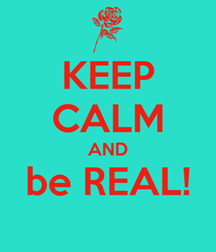 Poster: KEEP CALM AND be REAL!